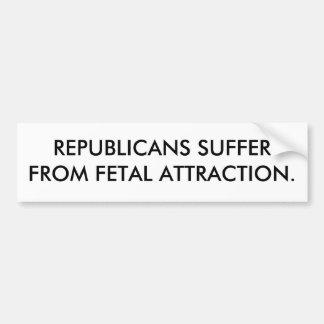 REPUBLICANS SUFFER FROM FETAL ATTRACTION. CAR BUMPER STICKER