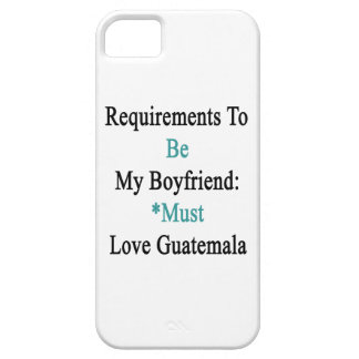 Requirements To Be My Boyfriend Must Love Guatemal iPhone 5 Cases