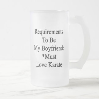 Requirements To Be My Boyfriend Must Love Karate 16 Oz Frosted Glass Beer Mug