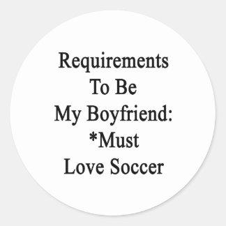 Requirements To Be My Boyfriend Must Love Soccer Round Sticker