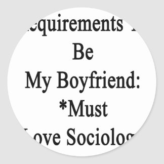 Requirements To Be My Boyfriend Must Love Sociolog Round Stickers