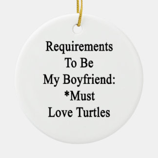 Requirements To Be My Boyfriend Must Love Turtles. Ceramic Ornament