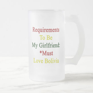 Requirements To Be My Girlfriend Must Love Bolivia 16 Oz Frosted Glass Beer Mug