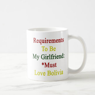 Requirements To Be My Girlfriend Must Love Bolivia Classic White Coffee Mug
