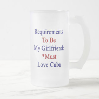 Requirements To Be My Girlfriend Must Love Cuba 16 Oz Frosted Glass Beer Mug
