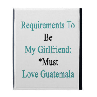 Requirements To Be My Girlfriend Must Love Guatema iPad Cases