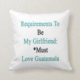 Requirements To Be My Girlfriend Must Love Guatema Pillows
