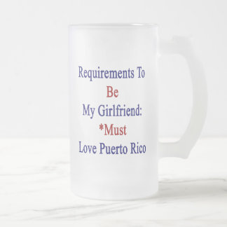 Requirements To Be My Girlfriend Must Love Puerto 16 Oz Frosted Glass Beer Mug
