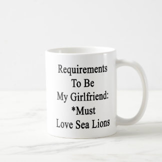 Requirements To Be My Girlfriend Must Love Sea Lio Coffee Mugs