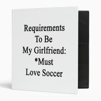 Requirements To Be My Girlfriend Must Love Soccer Binder