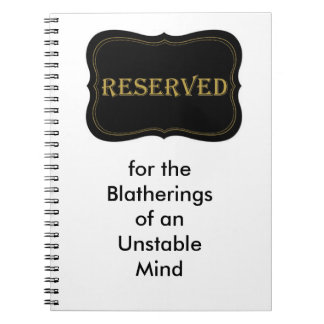 RESEVERED for the Blatherings of an Unstable Mind Notebook