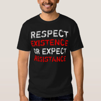 Respect existence or expect resistance. shirt