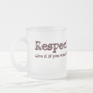 Respect: give it if you want it. 10 oz frosted glass coffee mug