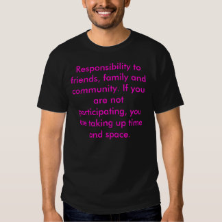 Responsibility to friends, family and community... t shirt