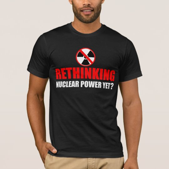 Rethinking Nuclear Power Yet? T-Shirt