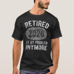 Retired 2020 Not My Problem Anymore Retirement T-Shirt