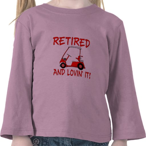 Retired And Lovin' It Tee Shirts