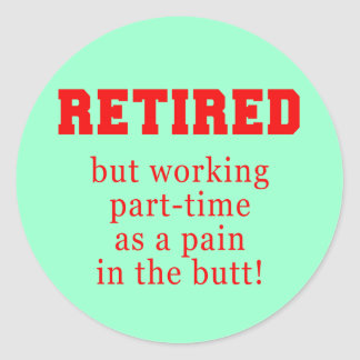 Retired But Working Parttime as a Pain in the Butt Classic Round Sticker