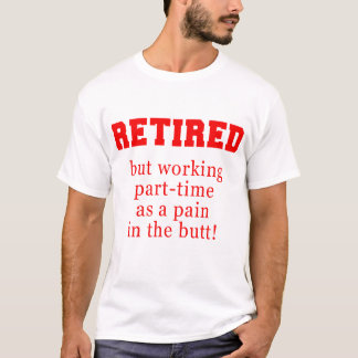 Retired But Working Parttime as a Pain in the Butt T-Shirt