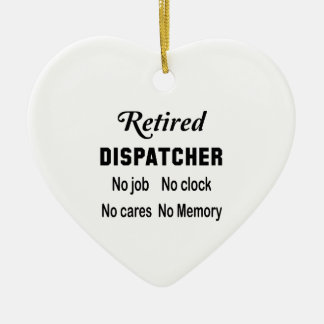 Retired Dispatcher  No job No clock No cares Ceramic Ornament