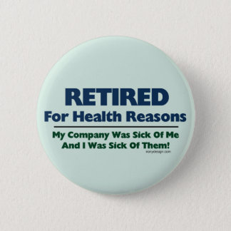 Retired For Health Reasons Humor Button
