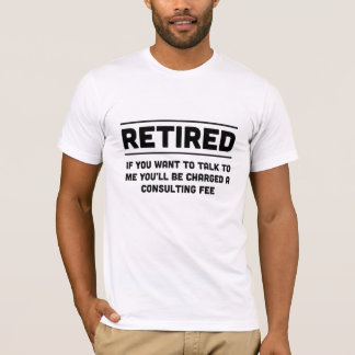 Retired. I will charge you consulting fee T-Shirt