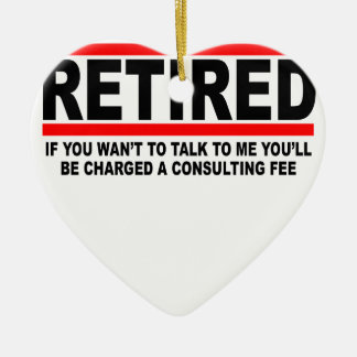 Retired I will charge you consulting fee T-Shirts. Ceramic Ornament