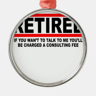 Retired I will charge you consulting fee T-Shirts. Metal Ornament