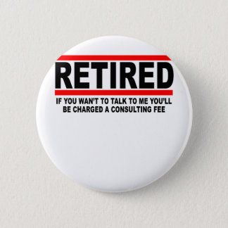 Retired I will charge you consulting fee T-Shirts. Pinback Button