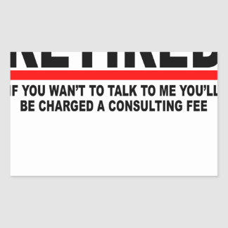 Retired I will charge you consulting fee T-Shirts. Rectangular Sticker