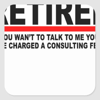 Retired I will charge you consulting fee T-Shirts. Square Sticker