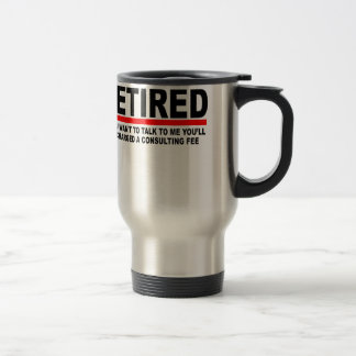 Retired I will charge you consulting fee T-Shirts. Travel Mug