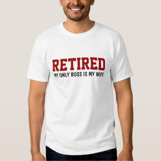 Retired - My only boss is my wife T-shirt