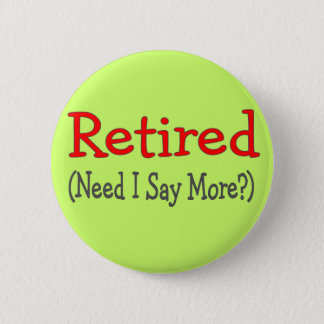 Retired, Need I Say More? Funny Gifts Pinback Button