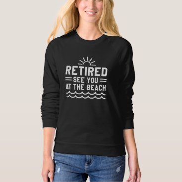 Beach Themed Retired See You At The Beach Sweatshirt