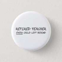 Retired Teacher EVERY Child Left Behind Pinback Button
