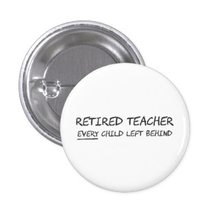 Retired Teacher EVERY Child Left Behind Pinback Button