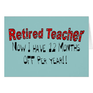 """Retired Teacher """"NOW I HAVE 12 MONTHS OFF"""" Card"""