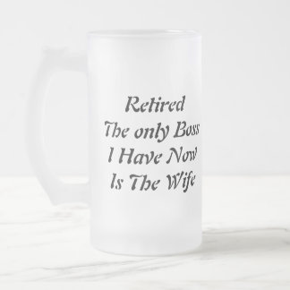 Retired The only Boss I Have Now Is The Wife 16 Oz Frosted Glass Beer Mug