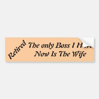 Retired The only Boss I Have Now Is The Wife Car Bumper Sticker