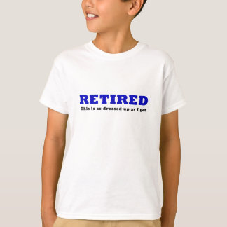 Retired This is as Dressed Up as I get T-Shirt