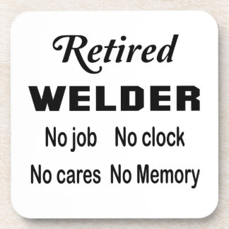 Retired Welder No job No clock No cares Drink Coaster
