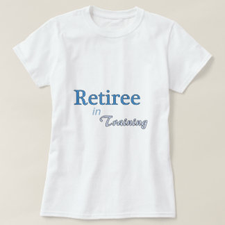 Retiree in Training Tee Shirt
