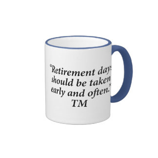 Retirement days should be taken early and often mugs