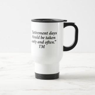 Retirement days should be taken early and often. travel mug