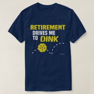 """""""Retirement Drives me to Dink"""" Pickleball T-Shirt"""