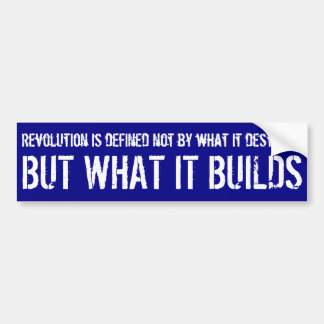 Revolution is defined not by what it destroys ... bumper sticker