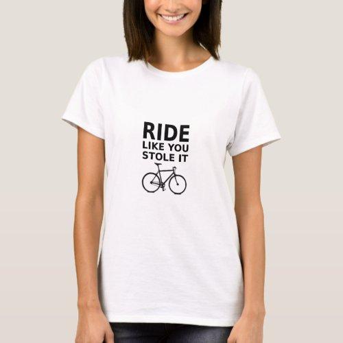 Ride Like You Stole It _ Dark on Light T_shirt