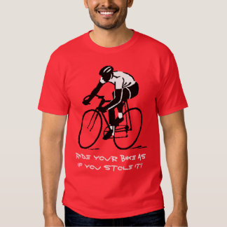 Ride your bike as if you stole it! shirt