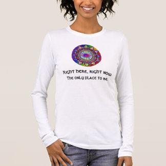 Right here, right now ~ The Only Place to Be Long Sleeve T-Shirt